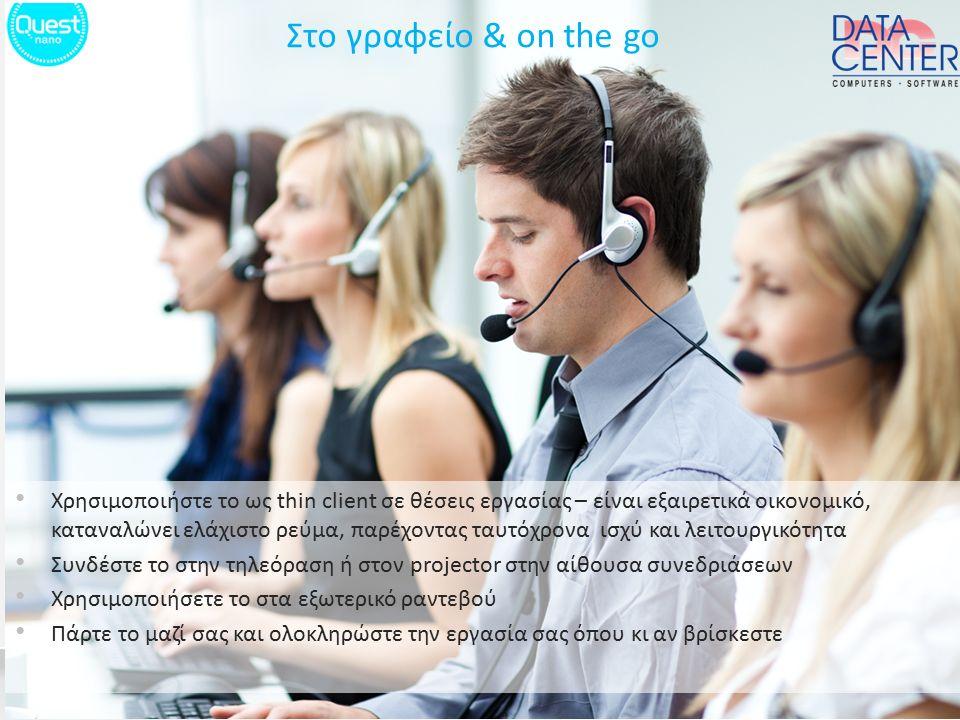 Στο γραφείο & on the go Χρησιμοποιήστε το ως thin client σε θέσεις εργασίας – είναι εξαιρετικά οικονομικό, καταναλώνει ελάχιστο ρεύμα, παρέχοντας ταυτόχρονα ισχύ και λειτουργικότητα Συνδέστε το στην τηλεόραση ή στον projector στην αίθουσα συνεδριάσεων Χρησιμοποιήσετε το στα εξωτερικό ραντεβού Πάρτε το μαζί σας και ολοκληρώστε την εργασία σας όπου κι αν βρίσκεστε