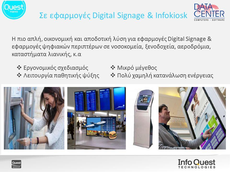 H πιο απλή, οικονομική και αποδοτική λύση για εφαρμογές Digital Signage & εφαρμογές ψηφιακών περιπτέρων σε νοσοκομεία, ξενοδοχεία, αεροδρόμια, καταστήματα λιανικής, κ.α Σε εφαρμογές Digital Signage & Infokiosk  Εργονομικός σχεδιασμός  Λειτουργία παθητικής ψύξης  Μικρό μέγεθος  Πολύ χαμηλή κατανάλωση ενέργειας