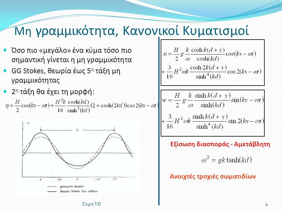 Μη γραμμικότητα, Κανονικοί Κυματισμοί Όσο πιο «μεγάλο» ένα κύμα τόσο πιο σημαντική γίνεται η μη γραμμικότητα GG Stokes, θεωρία έως 5 η τάξη μη γραμμικότητας 2 η τάξη θα έχει τη μορφή: Σειρά VII4 Εξίσωση διασποράς - Αμετάβλητη Ανοιχτές τροχιές σωματιδίων