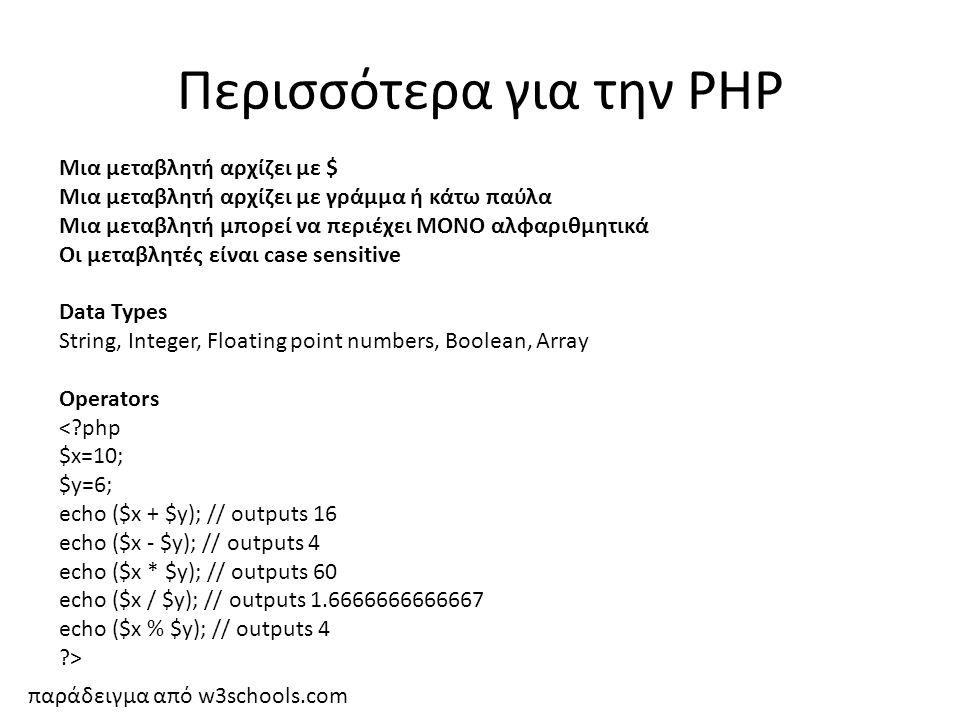 Περισσότερα για την PHP Μια μεταβλητή αρχίζει με $ Μια μεταβλητή αρχίζει με γράμμα ή κάτω παύλα Μια μεταβλητή μπορεί να περιέχει ΜΟΝΟ αλφαριθμητικά Οι μεταβλητές είναι case sensitive Data Types String, Integer, Floating point numbers, Boolean, Array Operators παράδειγμα από w3schools.com