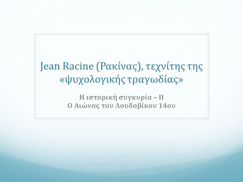 Jean Racine (Ρακίνας), τεχνίτης της «ψυχολογικής τραγωδίας» Η ιστορική συγκυρία – ΙΙ O Αιώνας του Λουδοβίκου 14ου