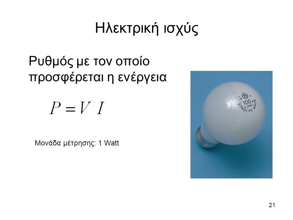 21 Ηλεκτρική ισχύς Ρυθμός με τον οποίο προσφέρεται η ενέργεια Μονάδα μέτρησης: 1 Watt