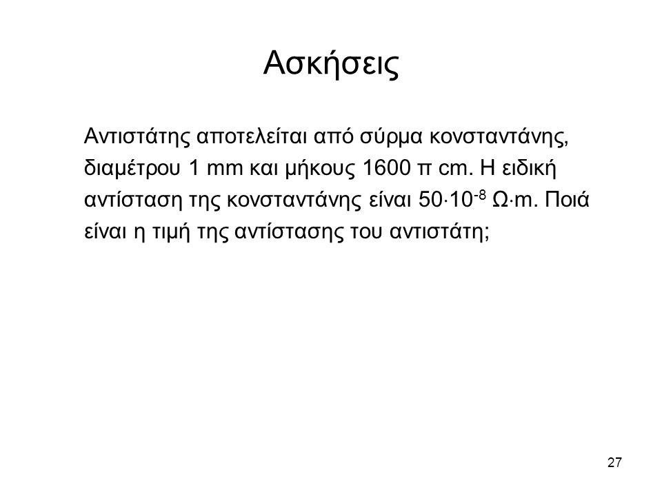 27 Ασκήσεις Αντιστάτης αποτελείται από σύρμα κονσταντάνης, διαμέτρου 1 mm και μήκους 1600 π cm. Η ειδική αντίσταση της κονσταντάνης είναι 50  10 -8 Ω