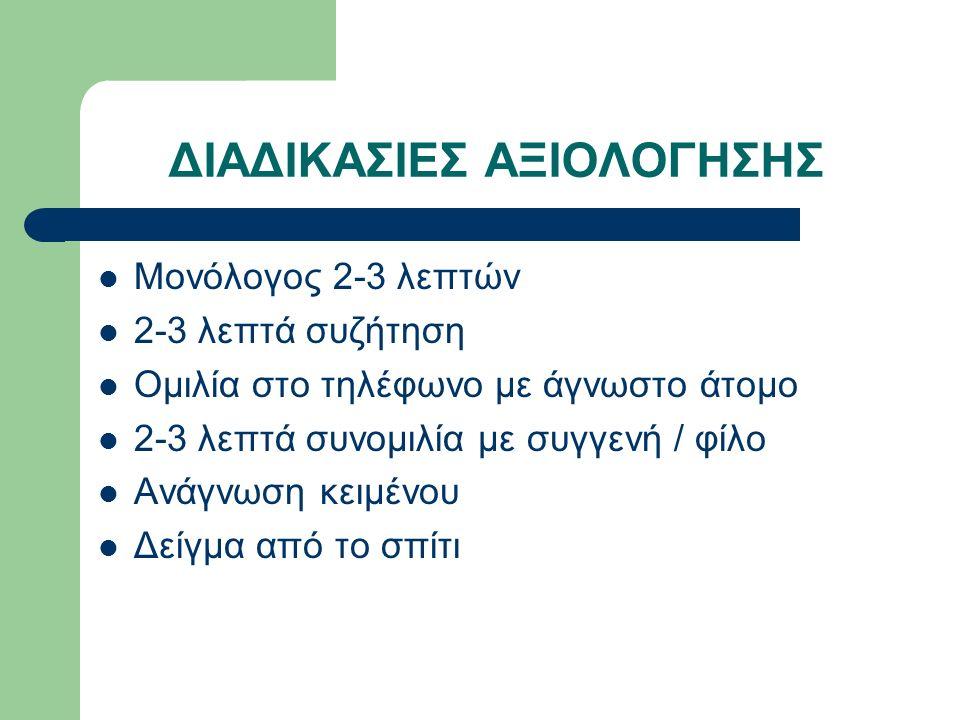 ΔΙΑΔΙΚΑΣΙΕΣ ΑΞΙΟΛΟΓΗΣΗΣ Μονόλογος 2-3 λεπτών 2-3 λεπτά συζήτηση Ομιλία στο τηλέφωνο με άγνωστο άτομο 2-3 λεπτά συνομιλία με συγγενή / φίλο Ανάγνωση κειμένου Δείγμα από το σπίτι