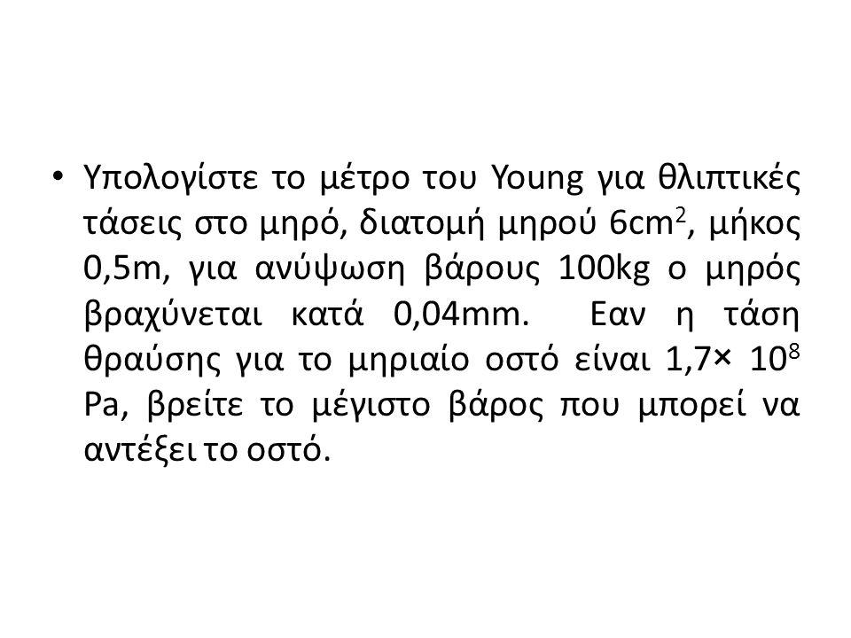 Υπολογίστε το μέτρο του Young για θλιπτικές τάσεις στο μηρό, διατομή μηρού 6cm 2, μήκος 0,5m, για ανύψωση βάρους 100kg ο μηρός βραχύνεται κατά 0,04mm.