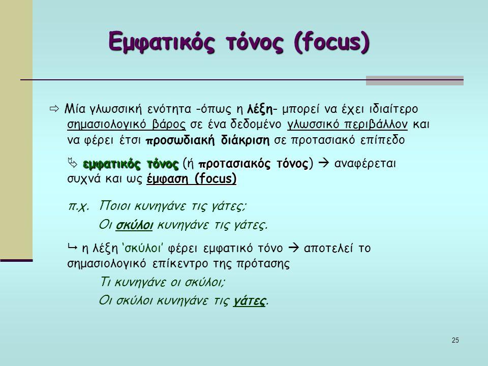 25 Εμφατικός τόνος (focus)  Μία γλωσσική ενότητα -όπως η λέξη- μπορεί να έχει ιδιαίτερο σημασιολογικό βάρος σε ένα δεδομένο γλωσσικό περιβάλλον και να φέρει έτσι προσωδιακή διάκριση σε προτασιακό επίπεδο εμφατικός τόνοςπροτασιακός τόνος έμφαση (focus)  εμφατικός τόνος (ή προτασιακός τόνος)  αναφέρεται συχνά και ως έμφαση (focus) π.χ.