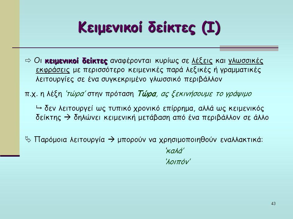 43 Κειμενικοί δείκτες (Ι) κειμενικοί δείκτες  Οι κειμενικοί δείκτες αναφέρονται κυρίως σε λέξεις και γλωσσικές εκφράσεις με περισσότερο κειμενικές παρά λεξικές ή γραμματικές λειτουργίες σε ένα συγκεκριμένο γλωσσικό περιβάλλον π.χ.