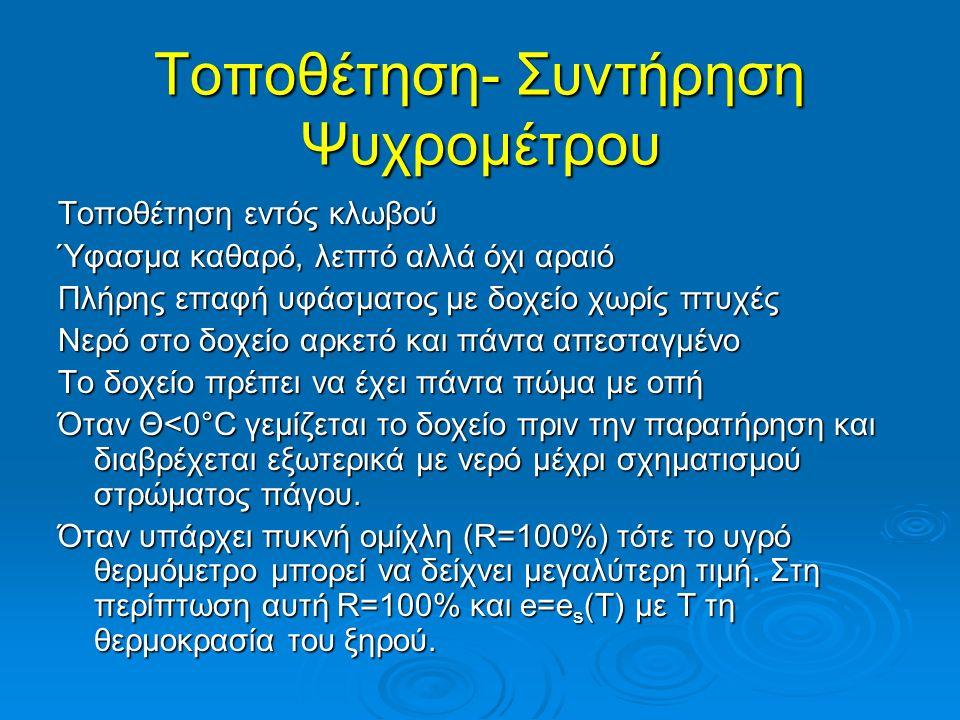 Τοποθέτηση- Συντήρηση Ψυχρομέτρου Τοποθέτηση εντός κλωβού Ύφασμα καθαρό, λεπτό αλλά όχι αραιό Πλήρης επαφή υφάσματος με δοχείο χωρίς πτυχές Νερό στο δοχείο αρκετό και πάντα απεσταγμένο Το δοχείο πρέπει να έχει πάντα πώμα με οπή Όταν Θ<0°C γεμίζεται το δοχείο πριν την παρατήρηση και διαβρέχεται εξωτερικά με νερό μέχρι σχηματισμού στρώματος πάγου.