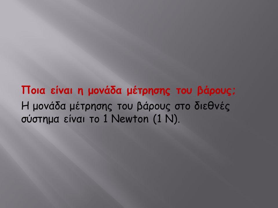 Ποια είναι η μονάδα μέτρησης του βάρους; Η μονάδα μέτρησης του βάρους στο διεθνές σύστημα είναι το 1 Newton (1 N).