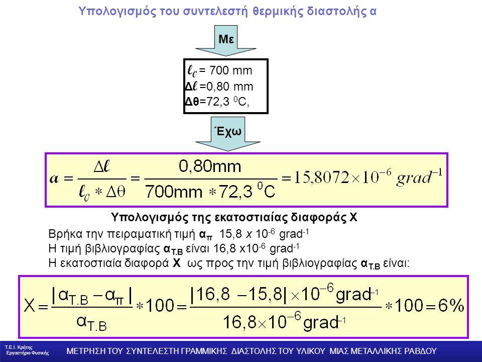 Υπολογισμός του συντελεστή θερμικής διαστολής α l 0 = 700 mm Δ l =0,80 mm Δθ=72,3 0 C, Βρήκα την πειραματική τιμή α π 15,8 x 10 -6 grad -1 Η τιμή βιβλιογραφίας α Τ.Β είναι 16,8 x10 -6 grad -1 Η εκατοστιαία διαφορά X ως προς την τιμή βιβλιογραφίας α Τ.Β είναι: Υπολογισμός της εκατοστιαίας διαφοράς Χ Έχω Με Τ.Ε.Ι.