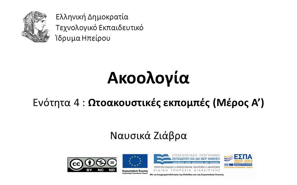 1 Ακοολογία Ενότητα 4 : Ωτοακουστικές εκπομπές (Μέρος Α') Ναυσικά Ζιάβρα Ελληνική Δημοκρατία Τεχνολογικό Εκπαιδευτικό Ίδρυμα Ηπείρου