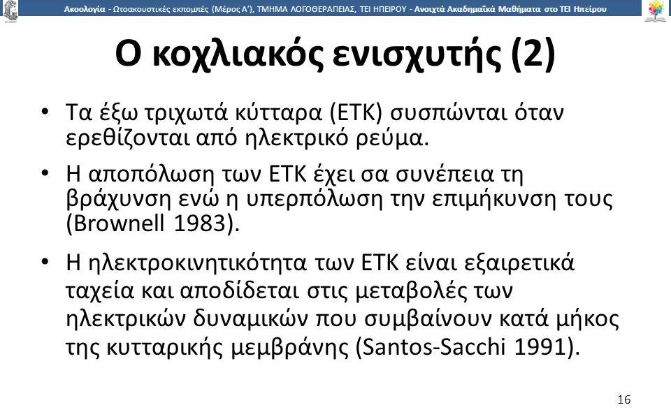 1616 Ακοολογία - Ωτοακουστικές εκπομπές (Μέρος Α'), ΤΜΗΜΑ ΛΟΓΟΘΕΡΑΠΕΙΑΣ, ΤΕΙ ΗΠΕΙΡΟΥ - Ανοιχτά Ακαδημαϊκά Μαθήματα στο ΤΕΙ Ηπείρου Ο κοχλιακός ενισχυτής (2) Τα έξω τριχωτά κύτταρα (ΕΤΚ) συσπώνται όταν ερεθίζονται από ηλεκτρικό ρεύμα.