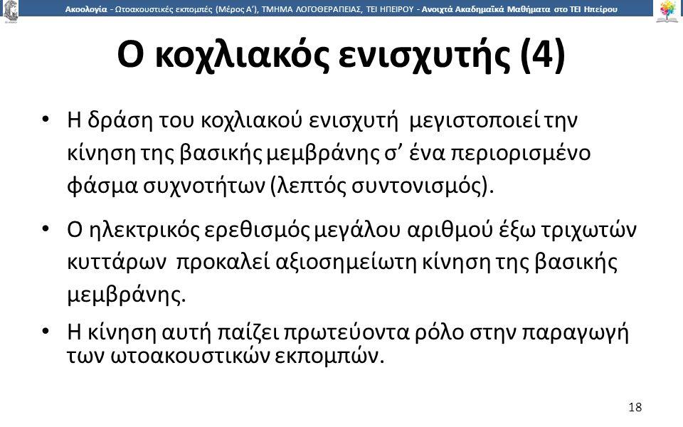 1818 Ακοολογία - Ωτοακουστικές εκπομπές (Μέρος Α'), ΤΜΗΜΑ ΛΟΓΟΘΕΡΑΠΕΙΑΣ, ΤΕΙ ΗΠΕΙΡΟΥ - Ανοιχτά Ακαδημαϊκά Μαθήματα στο ΤΕΙ Ηπείρου Ο κοχλιακός ενισχυτής (4) Η δράση του κοχλιακού ενισχυτή μεγιστοποιεί την κίνηση της βασικής μεμβράνης σ' ένα περιορισμένο φάσμα συχνοτήτων (λεπτός συντονισμός).