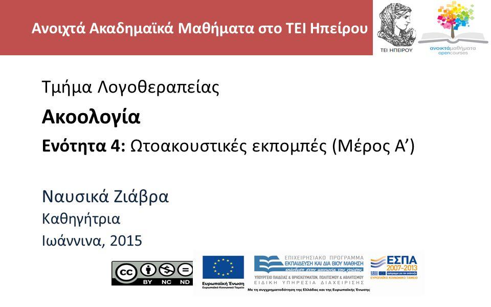 2 Τμήμα Λογοθεραπείας Ακοολογία Ενότητα 4: Ωτοακουστικές εκπομπές (Μέρος Α') Ναυσικά Ζιάβρα Καθηγήτρια Ιωάννινα, 2015 Ανοιχτά Ακαδημαϊκά Μαθήματα στο
