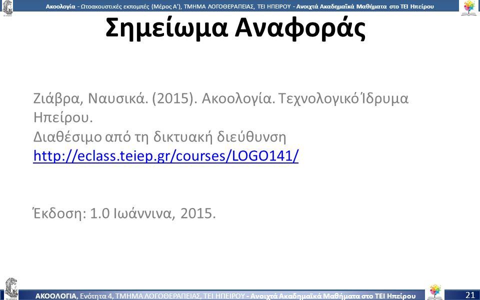 2121 Ακοολογία - Ωτοακουστικές εκπομπές (Μέρος Α'), ΤΜΗΜΑ ΛΟΓΟΘΕΡΑΠΕΙΑΣ, ΤΕΙ ΗΠΕΙΡΟΥ - Ανοιχτά Ακαδημαϊκά Μαθήματα στο ΤΕΙ Ηπείρου ΑΚΟΟΛΟΓΙΑ, Ενότητα 4, ΤΜΗΜΑ ΛΟΓΟΘΕΡΑΠΕΙΑΣ, ΤΕΙ ΗΠΕΙΡΟΥ - Ανοιχτά Ακαδημαϊκά Μαθήματα στο ΤΕΙ Ηπείρου 21 Σημείωμα Αναφοράς Ζιάβρα, Ναυσικά.