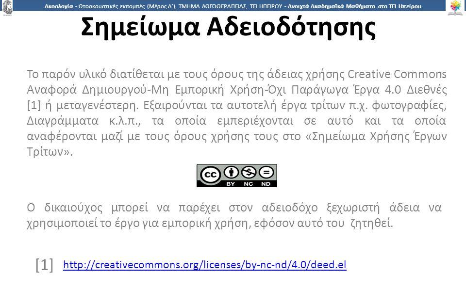 2 Ακοολογία - Ωτοακουστικές εκπομπές (Μέρος Α'), ΤΜΗΜΑ ΛΟΓΟΘΕΡΑΠΕΙΑΣ, ΤΕΙ ΗΠΕΙΡΟΥ - Ανοιχτά Ακαδημαϊκά Μαθήματα στο ΤΕΙ Ηπείρου Σημείωμα Αδειοδότησης Το παρόν υλικό διατίθεται με τους όρους της άδειας χρήσης Creative Commons Αναφορά Δημιουργού-Μη Εμπορική Χρήση-Όχι Παράγωγα Έργα 4.0 Διεθνές [1] ή μεταγενέστερη.