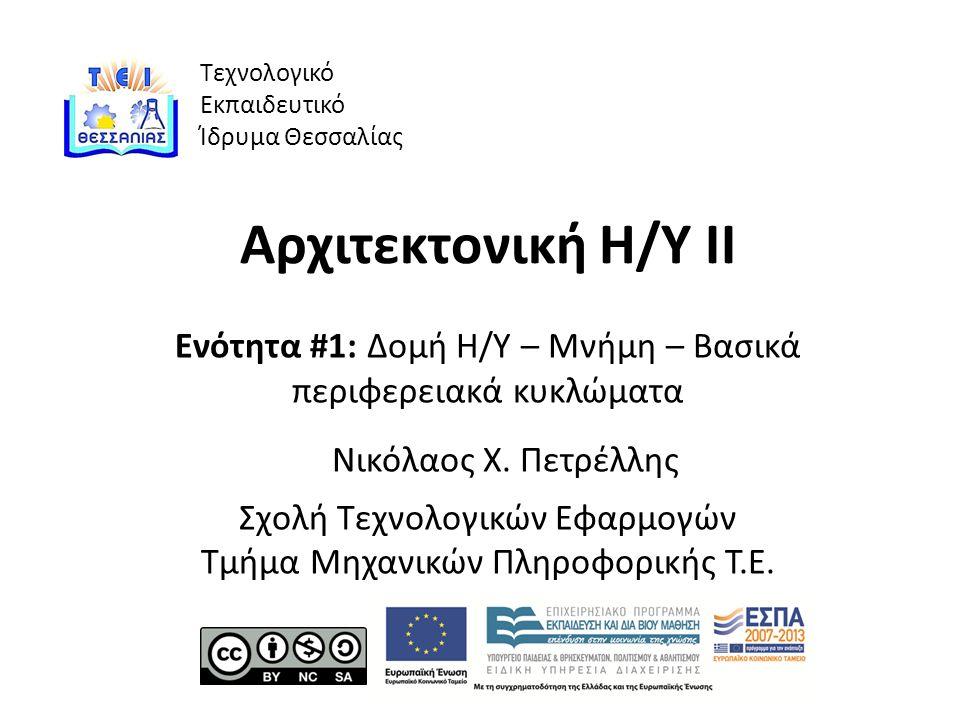 Τεχνολογικό Εκπαιδευτικό Ίδρυμα Θεσσαλίας Αρχιτεκτονική Η/Υ ΙΙ Ενότητα #1: Δομή Η/Υ – Μνήμη – Βασικά περιφερειακά κυκλώματα Νικόλαος Χ.