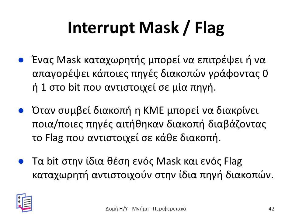 Interrupt Mask / Flag ●Ένας Mask καταχωρητής μπορεί να επιτρέψει ή να απαγορέψει κάποιες πηγές διακοπών γράφοντας 0 ή 1 στο bit που αντιστοιχεί σε μία πηγή.