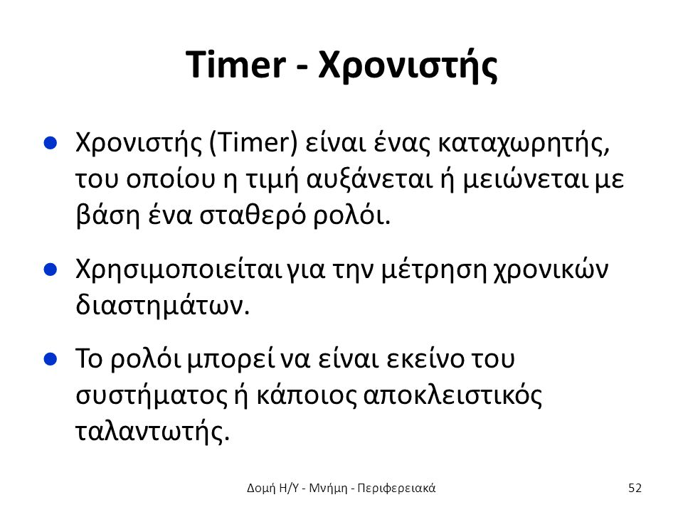 Timer - Χρονιστής ●Χρονιστής (Timer) είναι ένας καταχωρητής, του οποίου η τιμή αυξάνεται ή μειώνεται με βάση ένα σταθερό ρολόι. ●Χρησιμοποιείται για τ