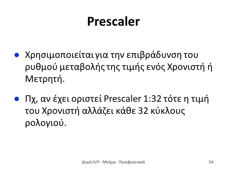 Prescaler ●Χρησιμοποιείται για την επιβράδυνση του ρυθμού μεταβολής της τιμής ενός Χρονιστή ή Μετρητή. ●Πχ, αν έχει οριστεί Prescaler 1:32 τότε η τιμή
