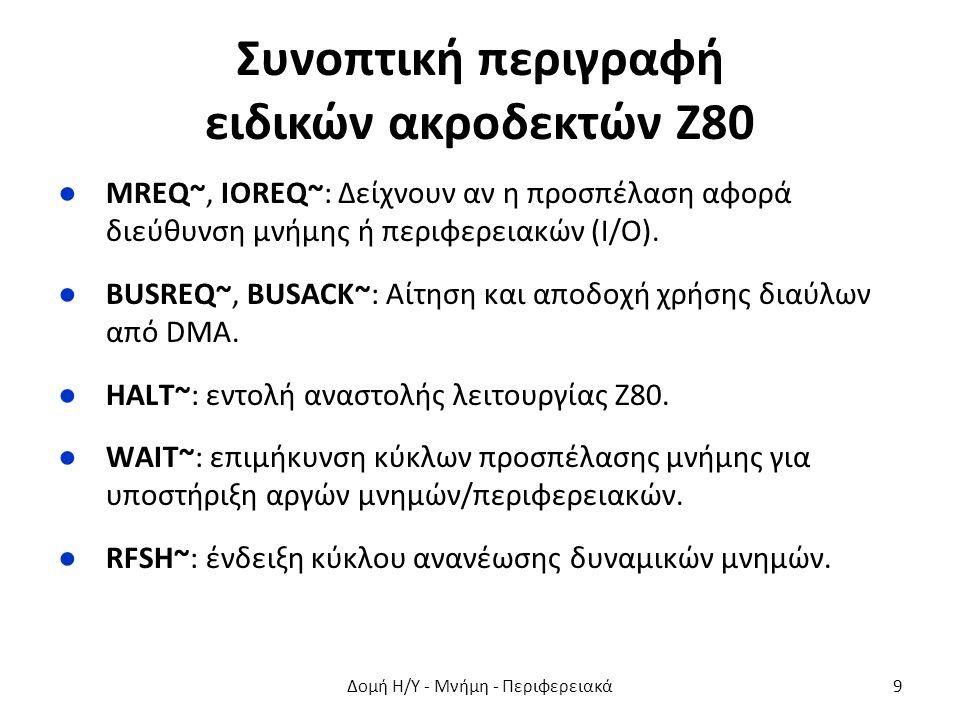 Συνοπτική περιγραφή ειδικών ακροδεκτών Ζ80 ●ΜREQ~, IOREQ~: Δείχνουν αν η προσπέλαση αφορά διεύθυνση μνήμης ή περιφερειακών (Ι/Ο). ●BUSREQ~, BUSACK~: Α