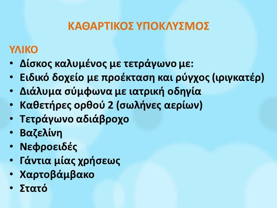 ΚΑΘΑΡΤΙΚΟΣ ΥΠΟΚΛΥΣΜΟΣ ΥΛΙΚΟ Δίσκος καλυμένος με τετράγωνο με: Ειδικό δοχείο με προέκταση και ρύγχος (ιριγκατέρ) Διάλυμα σύμφωνα με ιατρική οδηγία Καθετήρες ορθού 2 (σωλήνες αερίων) Τετράγωνο αδιάβροχο Βαζελίνη Νεφροειδές Γάντια μίας χρήσεως Χαρτοβάμβακο Στατό