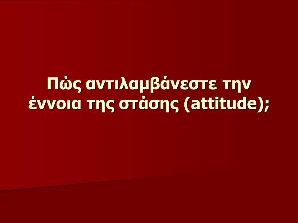 Πώς αντιλαμβάνεστε την έννοια της στάσης (attitude);