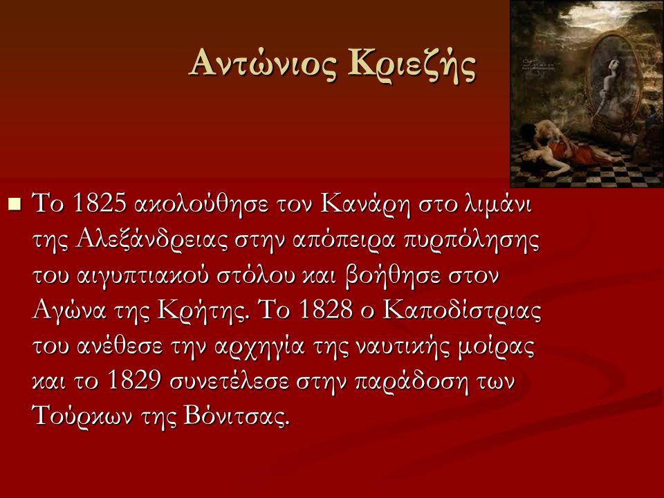 Αντώνιος Κριεζής Τον Ιούλιο του 1821 πήρε μέρος στις ναυτικές επιχειρήσεις στη Σάμο και στη ναυμαχία των Σπετσών. Τον Ιούλιο του 1821 πήρε μέρος στις