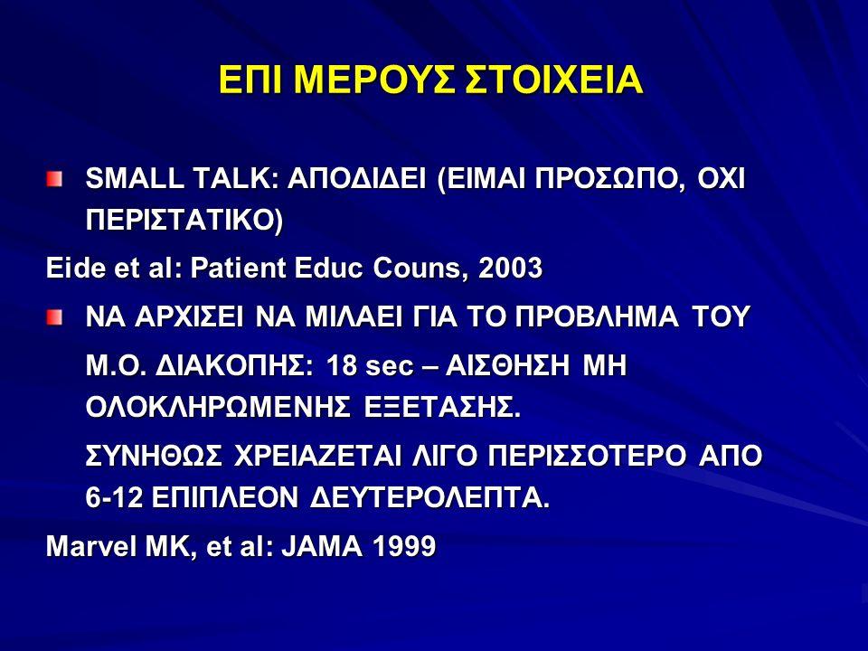 SMALL TALK: ΑΠΟΔΙΔΕΙ (ΕΙΜΑΙ ΠΡΟΣΩΠΟ, ΟΧΙ ΠΕΡΙΣΤΑΤΙΚΟ) Eide et al: Patient Educ Couns, 2003 ΝΑ ΑΡΧΙΣΕΙ ΝΑ ΜΙΛΑΕΙ ΓΙΑ ΤΟ ΠΡΟΒΛΗΜΑ ΤΟΥ Μ.Ο. ΔΙΑΚΟΠΗΣ: 18