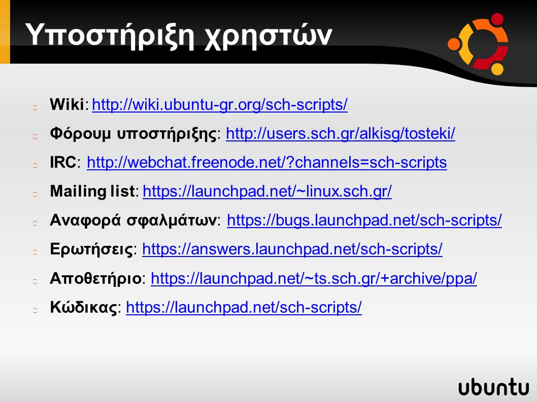 Υποστήριξη χρηστών Wiki: http://wiki.ubuntu-gr.org/sch-scripts/http://wiki.ubuntu-gr.org/sch-scripts/ Φόρουμ υποστήριξης: http://users.sch.gr/alkisg/tosteki/http://users.sch.gr/alkisg/tosteki/ IRC: http://webchat.freenode.net/?channels=sch-scriptshttp://webchat.freenode.net/?channels=sch-scripts Mailing list: https://launchpad.net/~linux.sch.gr/https://launchpad.net/~linux.sch.gr/ Αναφορά σφαλμάτων: https://bugs.launchpad.net/sch-scripts/https://bugs.launchpad.net/sch-scripts/ Ερωτήσεις: https://answers.launchpad.net/sch-scripts/https://answers.launchpad.net/sch-scripts/ Αποθετήριο: https://launchpad.net/~ts.sch.gr/+archive/ppa/https://launchpad.net/~ts.sch.gr/+archive/ppa/ Κώδικας: https://launchpad.net/sch-scripts/https://launchpad.net/sch-scripts/