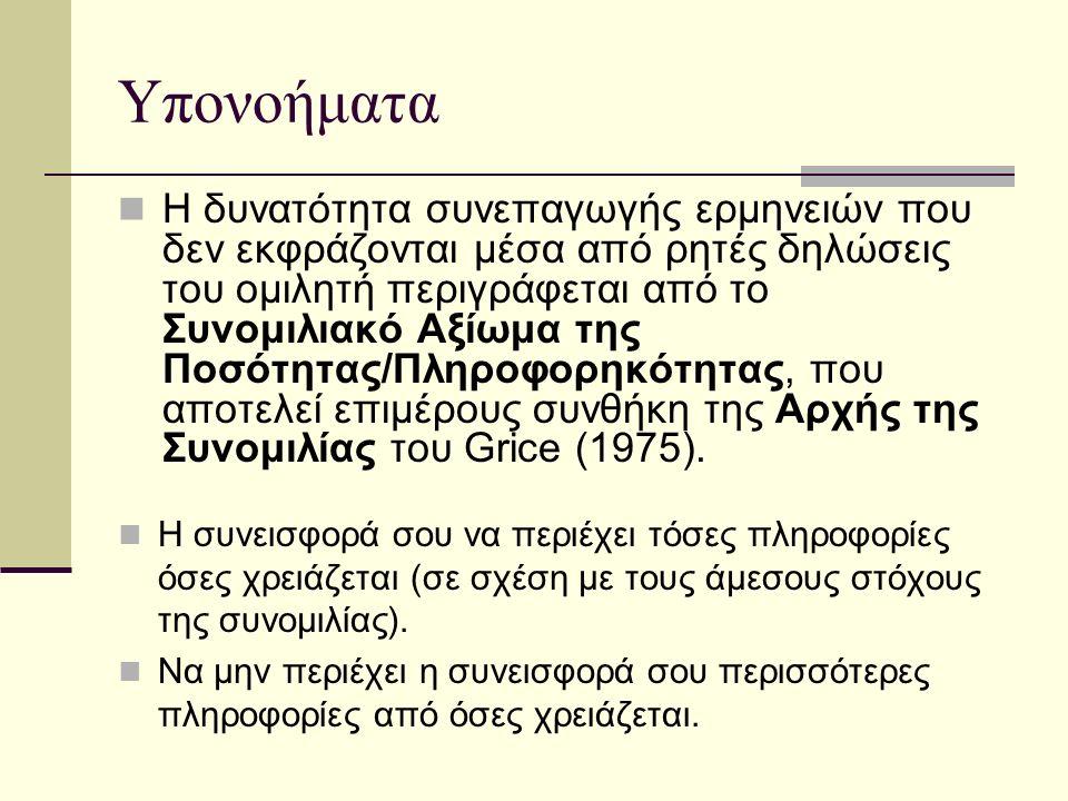 Υπονοήματα Η δυνατότητα συνεπαγωγής ερμηνειών που δεν εκφράζονται μέσα από ρητές δηλώσεις του ομιλητή περιγράφεται από το Συνομιλιακό Αξίωμα της Ποσότητας/Πληροφορηκότητας, που αποτελεί επιμέρους συνθήκη της Αρχής της Συνομιλίας του Grice (1975).