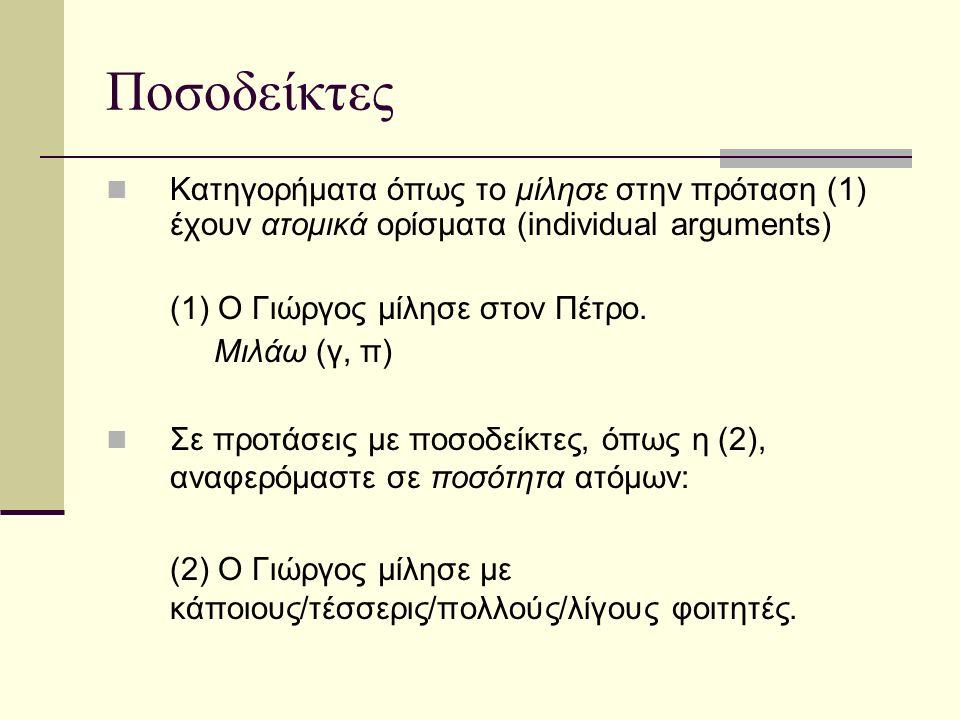 Ποσοδείκτες «Οι ποσοδεικτικές εκφράσεις μας δίνουν τη δυνατότητα να εκφράζουμε γενικεύσεις μέσα στη γλώσσα, δηλαδή, να μη μιλάμε μόνο για ιδιότητες συγκεκριμένων ατόμων αλλά να δηλώνουμε ποια ποσότητα ατόμων μέσα σε ένα περιβάλλον έχει μια συγκεκριμένη ιδιότητα» (Chierchia & McConnell-Ginet 2000, 113- 114).