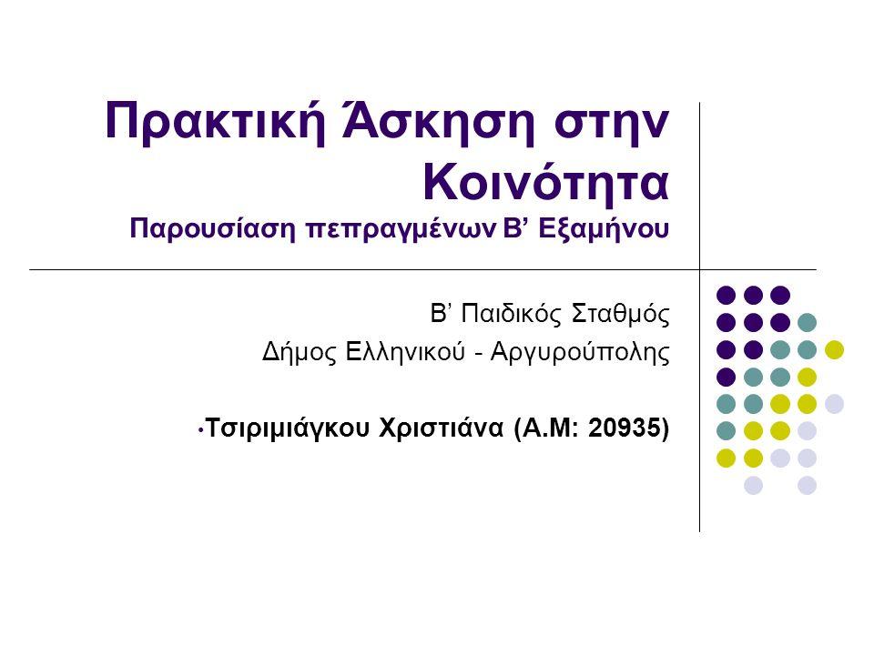 Πρακτική Άσκηση στην Κοινότητα Παρουσίαση πεπραγμένων Β' Εξαμήνου Β' Παιδικός Σταθμός Δήμος Ελληνικού - Αργυρούπολης Τσιριμιάγκου Χριστιάνα (Α.Μ: 20935)