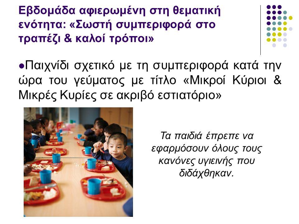 Εβδομάδα αφιερωμένη στη θεματική ενότητα: «Σωστή συμπεριφορά στο τραπέζι & καλοί τρόποι» Παιχνίδι σχετικό με τη συμπεριφορά κατά την ώρα του γεύματος με τίτλο «Μικροί Κύριοι & Μικρές Κυρίες σε ακριβό εστιατόριο» Τα παιδιά έπρεπε να εφαρμόσουν όλους τους κανόνες υγιεινής που διδάχθηκαν.