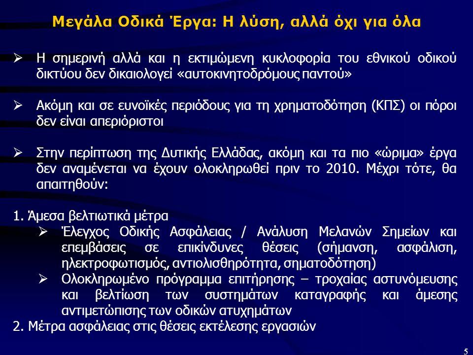 5 Μεγάλα Οδικά Έργα: Η λύση, αλλά όχι για όλα  Η σημερινή αλλά και η εκτιμώμενη κυκλοφορία του εθνικού οδικού δικτύου δεν δικαιολογεί «αυτοκινητοδρόμους παντού»  Ακόμη και σε ευνοϊκές περιόδους για τη χρηματοδότηση (ΚΠΣ) οι πόροι δεν είναι απεριόριστοι  Στην περίπτωση της Δυτικής Ελλάδας, ακόμη και τα πιο «ώριμα» έργα δεν αναμένεται να έχουν ολοκληρωθεί πριν το 2010.