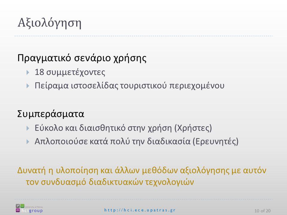 Αξιολόγηση http://hci.ece.upatras.gr Πραγματικό σενάριο χρήσης  18 συμμετέχοντες  Πείραμα ιστοσελίδας τουριστικού περιεχομένου Συμπεράσματα  Εύκολο και διαισθητικό στην χρήση ( Χρήστες )  Απλοποιούσε κατά πολύ την διαδικασία ( Ερευνητές ) Δυνατή η υλοποίηση και άλλων μεθόδων αξιολόγησης με αυτόν τον συνδυασμό διαδικτυακών τεχνολογιών 10 of 20