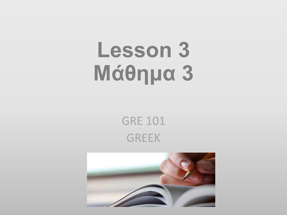 Lesson 3 Μάθημα 3 GRE 101 GREEK