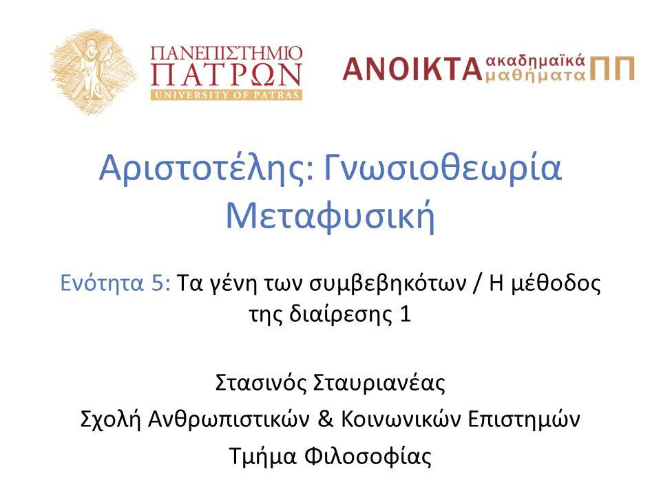 Αριστοτέλης: Γνωσιοθεωρία Μεταφυσική Ενότητα 5: Τα γένη των συμβεβηκότων / H μέθοδος της διαίρεσης 1 Στασινός Σταυριανέας Σχολή Ανθρωπιστικών & Κοινωνικών Επιστημών Τμήμα Φιλοσοφίας
