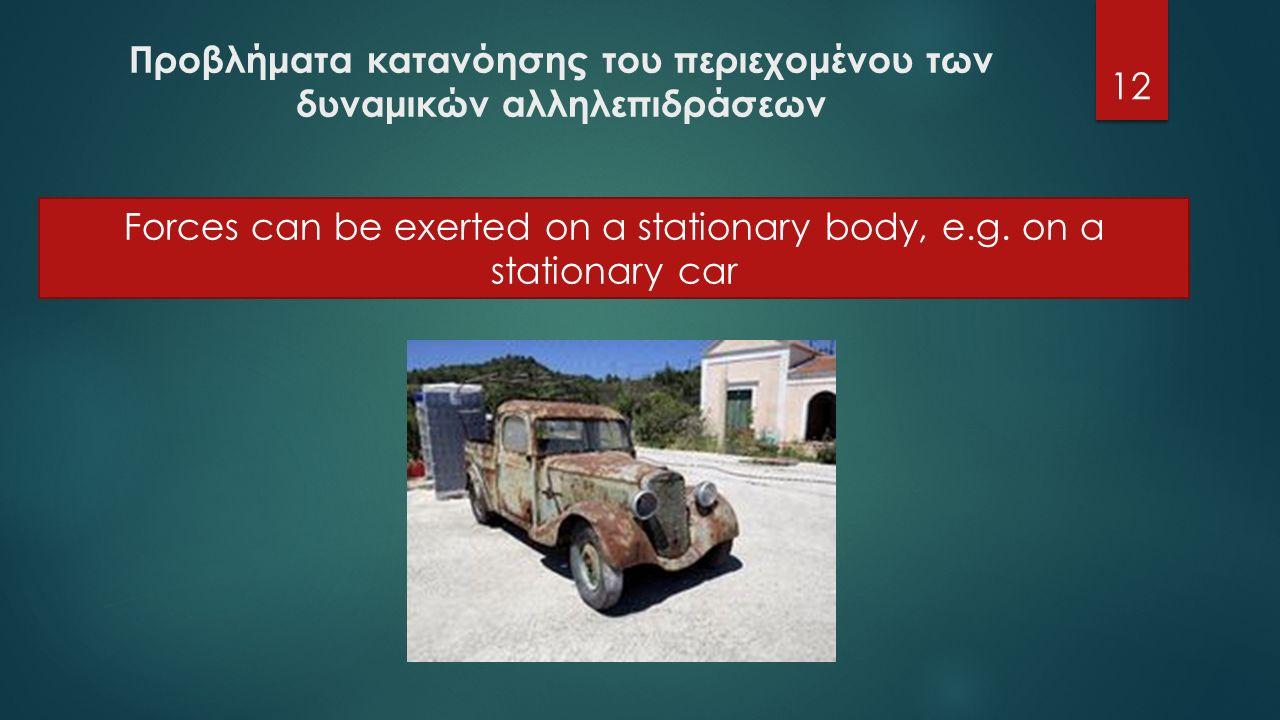 Προβλήματα κατανόησης του περιεχομένου των δυναμικών αλληλεπιδράσεων 12 Forces can be exerted on a stationary body, e.g.