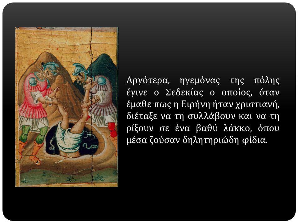 Αργότερα, ηγεμόνας της πόλης έγινε ο Σεδεκίας ο οποίος, όταν έμαθε πως η Ειρήνη ήταν χρι  στιανή, διέταξε να τη συλλάβουν και να τη ρίξουν σε ένα βαθύ λάκκο, όπου μέσα ζούσαν δηλητηριώδη φίδια.