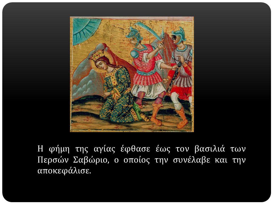 Η φήμη της αγίας έφθασε έως τον βασιλιά των Περσών Σαβώριο, ο οποίος την συνέλαβε και την αποκεφάλισε.