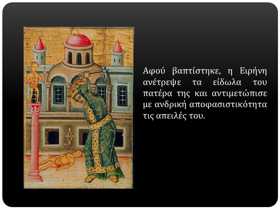 Αφού βαπτίστηκε, η Ειρήνη ανέτρεψε τα είδωλα του πατέρα της και αντιμετώπισε με ανδρική αποφασιστικότητα τις απειλές του.