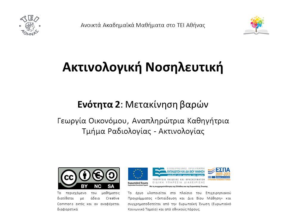 Ακτινολογική Νοσηλευτική Ενότητα 2: Μετακίνηση βαρών Γεωργία Οικονόμου, Αναπληρώτρια Καθηγήτρια Τμήμα Ραδιολογίας - Ακτινολογίας Ανοικτά Ακαδημαϊκά Μαθήματα στο ΤΕΙ Αθήνας Το περιεχόμενο του μαθήματος διατίθεται με άδεια Creative Commons εκτός και αν αναφέρεται διαφορετικά Το έργο υλοποιείται στο πλαίσιο του Επιχειρησιακού Προγράμματος «Εκπαίδευση και Δια Βίου Μάθηση» και συγχρηματοδοτείται από την Ευρωπαϊκή Ένωση (Ευρωπαϊκό Κοινωνικό Ταμείο) και από εθνικούς πόρους.