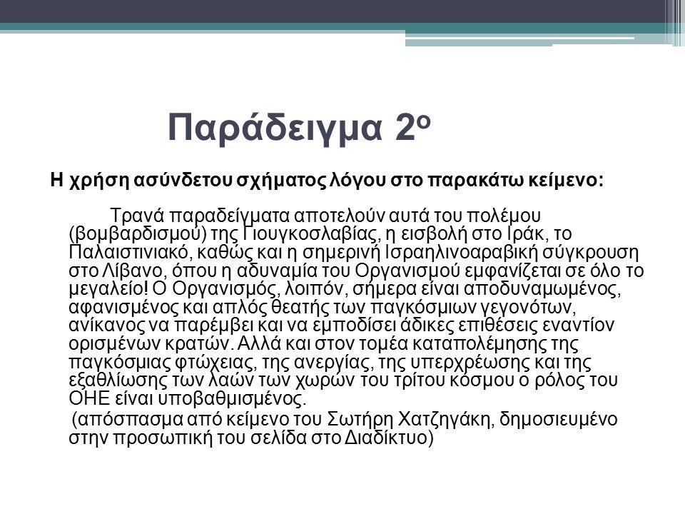 Παράδειγμα 2 ο Η χρήση ασύνδετου σχήματος λόγου στο παρακάτω κείμενο: Τρανά παραδείγματα αποτελούν αυτά του πολέμου (βομβαρδισμού) της Γιουγκοσλαβίας, η εισβολή στο Ιράκ, το Παλαιστινιακό, καθώς και η σημερινή Ισραηλινοαραβική σύγκρουση στο Λίβανο, όπου η αδυναμία του Οργανισμού εμφανίζεται σε όλο το μεγαλείο.