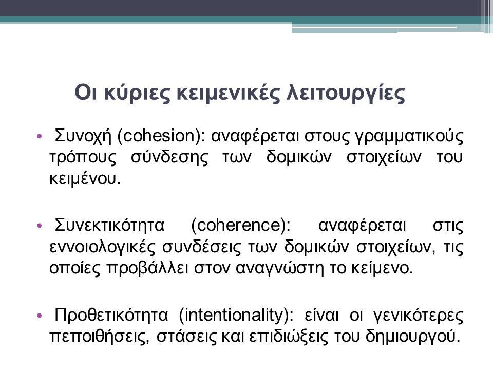 Οι κύριες κειμενικές λειτουργίες Συνοχή (cohesion): αναφέρεται στους γραμματικούς τρόπους σύνδεσης των δομικών στοιχείων του κειμένου. Συνεκτικότητα (