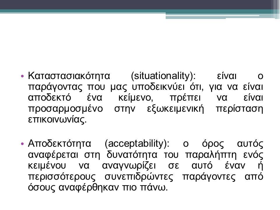 Καταστασιακότητα (situationality): είναι ο παράγοντας που μας υποδεικνύει ότι, για να είναι αποδεκτό ένα κείμενο, πρέπει να είναι προσαρμοσμένο στην εξωκειμενική περίσταση επικοινωνίας.