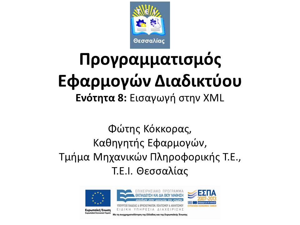 Προγραμματισμός Εφαρμογών Διαδικτύου Ενότητα 8: Εισαγωγή στην XML Φώτης Κόκκορας, Καθηγητής Εφαρμογών, Τμήμα Μηχανικών Πληροφορικής Τ.Ε., T.E.I. Θεσσα