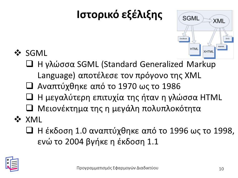 Ιστορικό εξέλιξης  SGML  Η γλώσσα SGML (Standard Generalized Markup Language) αποτέλεσε τον πρόγονο της XML  Αναπτύχθηκε από το 1970 ως το 1986  Η μεγαλύτερη επιτυχία της ήταν η γλώσσα HTML  Μειονέκτημα της η μεγάλη πολυπλοκότητα  XML  Η έκδοση 1.0 αναπτύχθηκε από το 1996 ως το 1998, ενώ το 2004 βγήκε η έκδοση 1.1 Προγραμματισμός Εφαρμογών Διαδικτύου 10