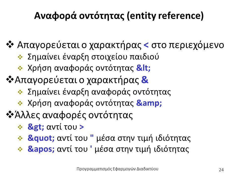 Αναφορά οντότητας (entity reference)  Απαγορεύεται ο χαρακτήρας < στο περιεχόμενο  Σημαίνει έναρξη στοιχείου παιδιού  Χρήση αναφοράς οντότητας <  Απαγορεύεται ο χαρακτήρας &  Σημαίνει έναρξη αναφοράς οντότητας  Χρήση αναφοράς οντότητας &  Άλλες αναφορές οντότητας  > αντί του >  αντί του μέσα στην τιμή ιδιότητας  &apos; αντί του μέσα στην τιμή ιδιότητας Προγραμματισμός Εφαρμογών Διαδικτύου 24