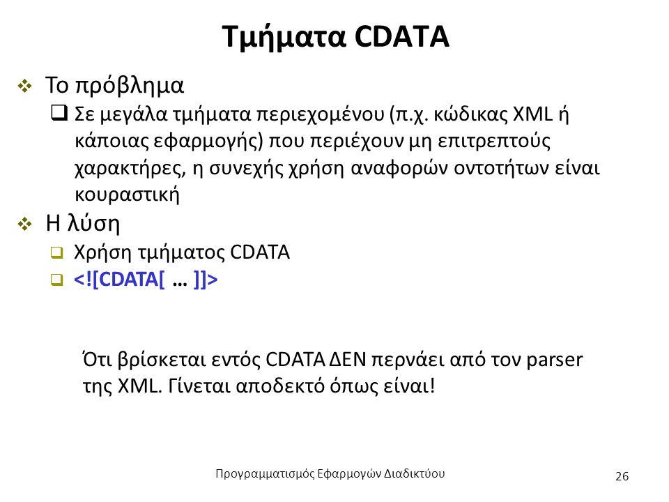 Τμήματα CDATA  Το πρόβλημα  Σε μεγάλα τμήματα περιεχομένου (π.χ. κώδικας XML ή κάποιας εφαρμογής) που περιέχουν μη επιτρεπτούς χαρακτήρες, η συνεχής
